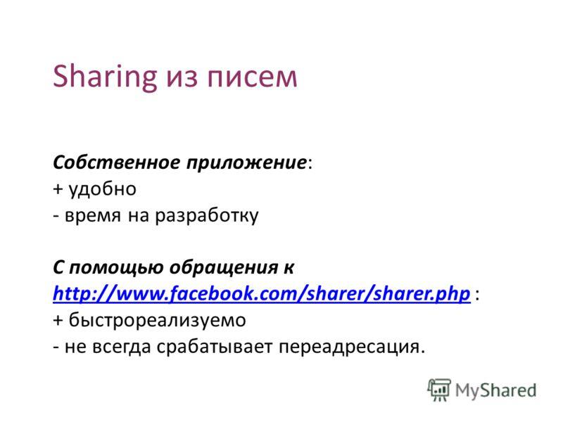 Sharing из писем Собственное приложение: + удобно - время на разработку С помощью обращения к http://www.facebook.com/sharer/sharer.php : http://www.facebook.com/sharer/sharer.php + быстрореализуемо - не всегда срабатывает переадресация.