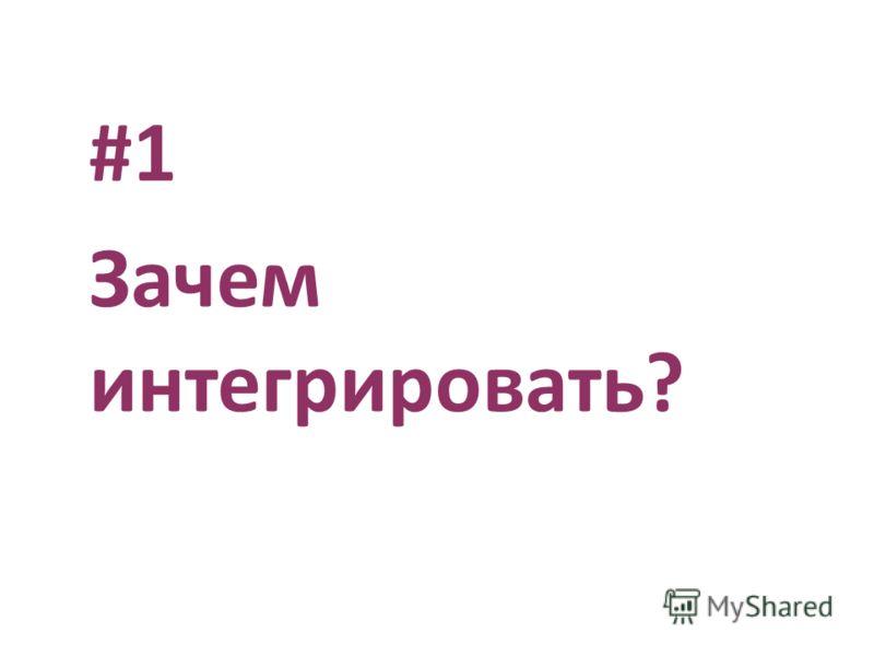 #1 Зачем интегрировать?