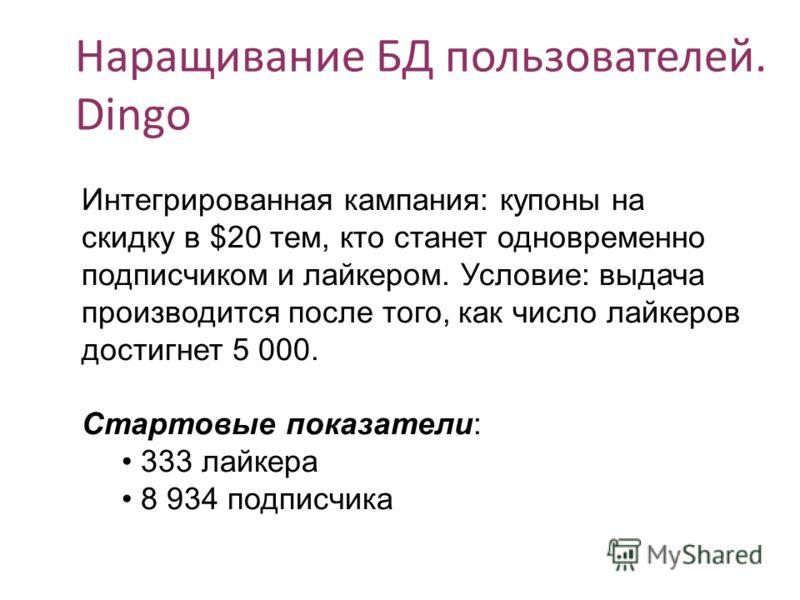 Наращивание БД пользователей. Dingo Интегрированная кампания: купоны на скидку в $20 тем, кто станет одновременно подписчиком и лайкером. Условие: выдача производится после того, как число байкеров достигнет 5 000. Стартовые показатели: 333 лайкера 8