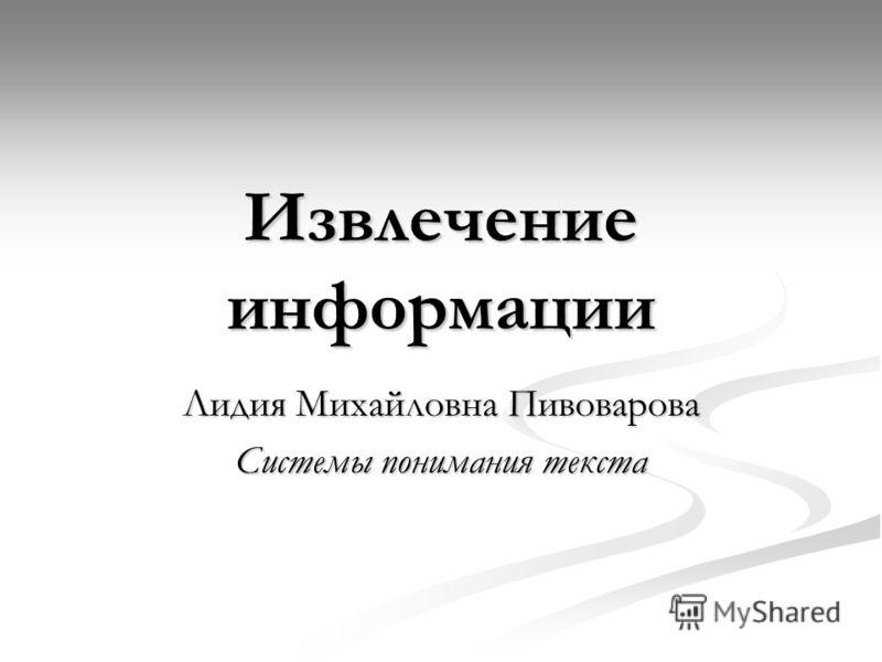 Извлечение информации Лидия Михайловна Пивоварова Системы понимания текста