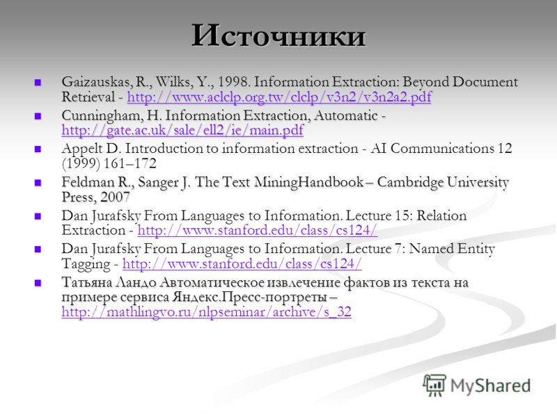 Источники Gaizauskas, R., Wilks, Y., 1998. Information Extraction: Beyond Document Retrieval - http://www.aclclp.org.tw/clclp/v3n2/v3n2a2. pdf Gaizauskas, R., Wilks, Y., 1998. Information Extraction: Beyond Document Retrieval - http://www.aclclp.org.