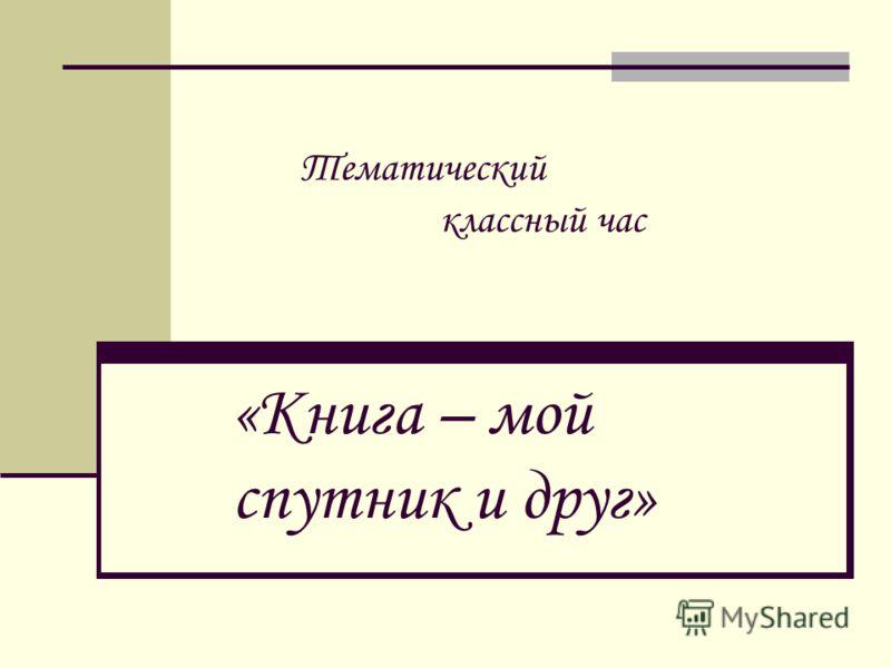 «Книга – мой спутник и друг» Тематический классный час