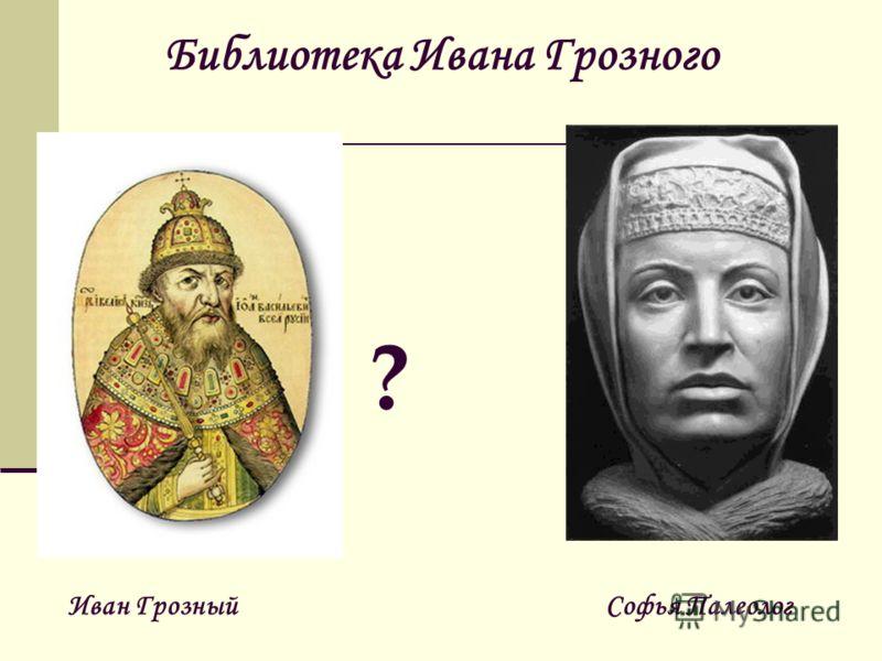 Библиотека Ивана Грозного ? Иван Грозный Софья Палеолог