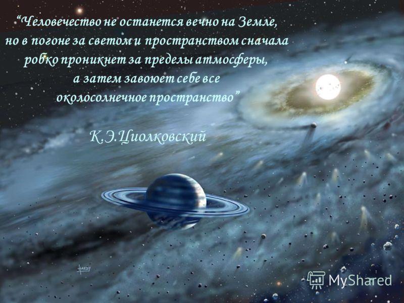 Человечество не останется вечно на Земле, но в погоне за светом и пространством сначала робко проникнет за пределы атмосферы, а затем завоюет себе все околосолнечное пространство К.Э.Циолковский