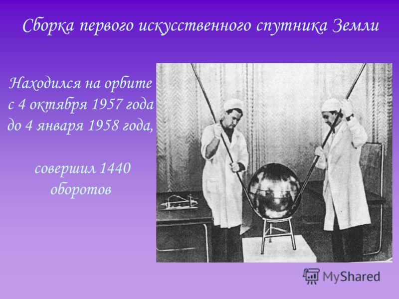 Сборка первого искусственного спутника Земли Находился на орбите с 4 октября 1957 года до 4 января 1958 года, совершил 1440 оборотов