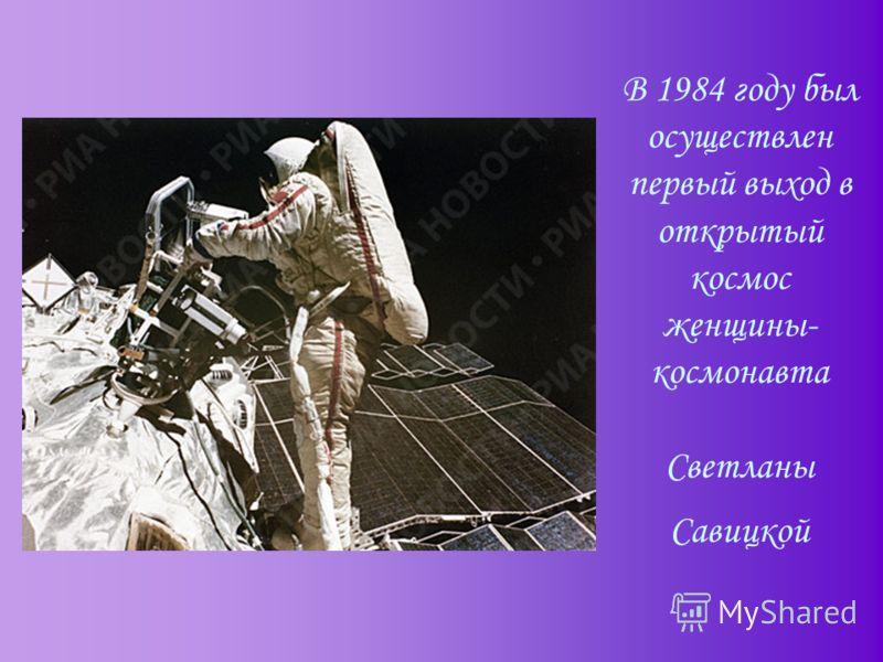 В 1984 году был осуществлен первый выход в открытый космос женщины- космонавта Светланы Савицкой