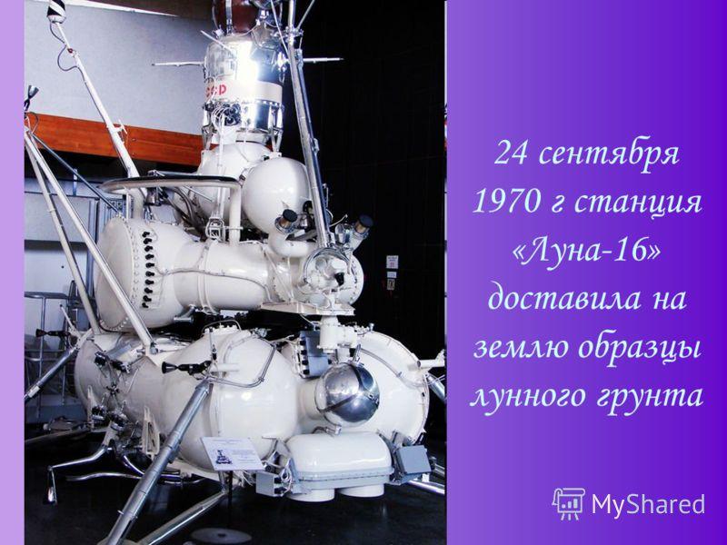 24 сентября 1970 г станция «Луна-16» доставила на землю образцы лунного грунта