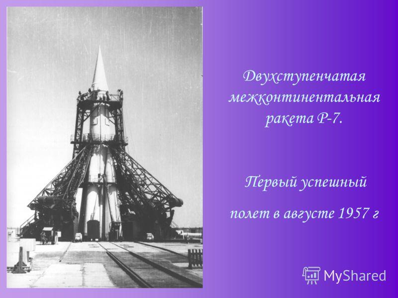 Двухступенчатая межконтинентальная ракета Р-7. Первый успешный полет в августе 1957 г