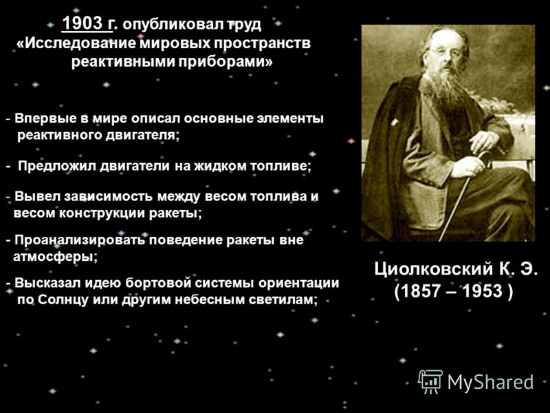Циолковский К. Э. (1857 – 1953 ) 1903 г. опубликовал труд «Исследование мировых пространств реактивными приборами» - Впервые в мире описал основные элементы реактивного двигателя; - Предложил двигатели на жидком топливе; - Высказал идею бортовой сист