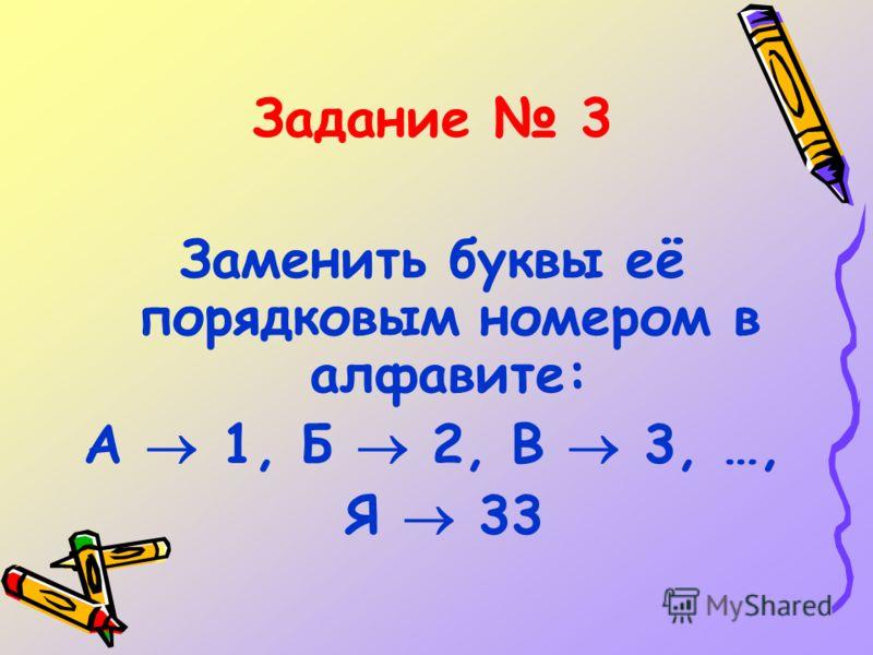 Задание 3 Заменить буквы её порядковым номером в алфавите: А 1, Б 2, В 3, …, Я 33