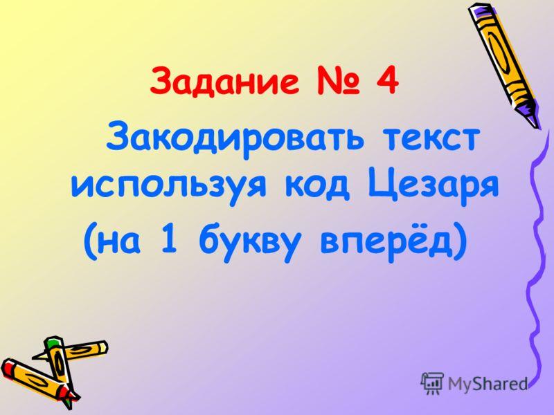 Задание 4 Закодировать текст используя код Цезаря (на 1 букву вперёд)