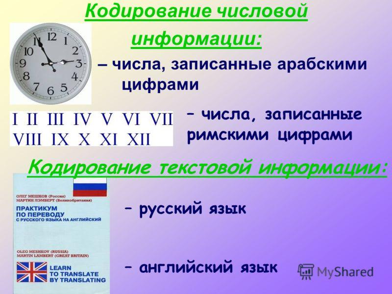 Кодирование числовой информации: – числа, записанные арабскими цифрами – числа, записанные римскими цифрами – русский язык – английский язык Кодирование текстовой информации: