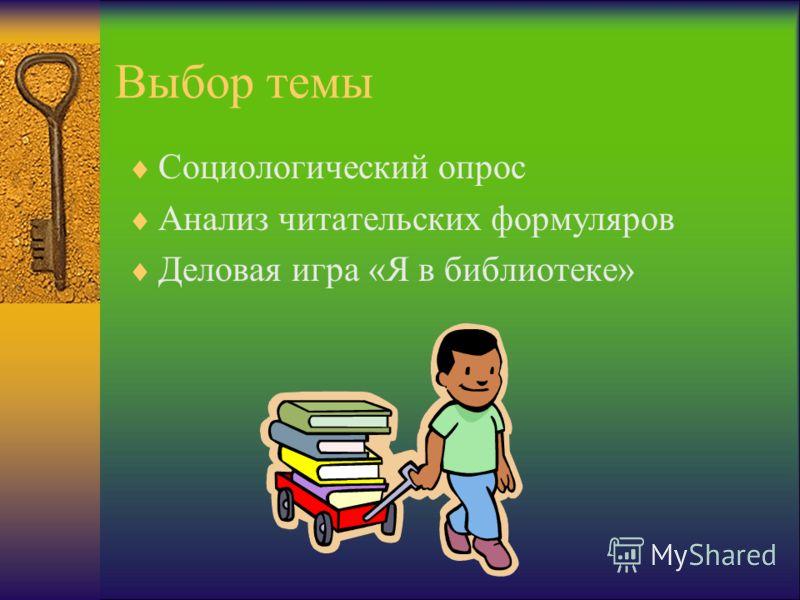 Выбор темы Социологический опрос Анализ читательских формуляров Деловая игра «Я в библиотеке»