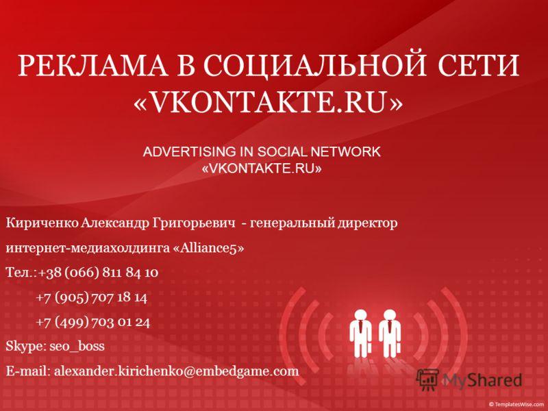 РЕКЛАМА В СОЦИАЛЬНОЙ СЕТИ «VKONTAKTE.RU» Кириченко Александр Григорьевич - генеральный директор интернет-медиахолдинга «Alliance5» Тел.:+38 (066) 811 84 10 +7 (905) 707 18 14 +7 (499) 703 01 24 Skype: seo_boss Е-mail: alexander.kirichenko@embedgame.c