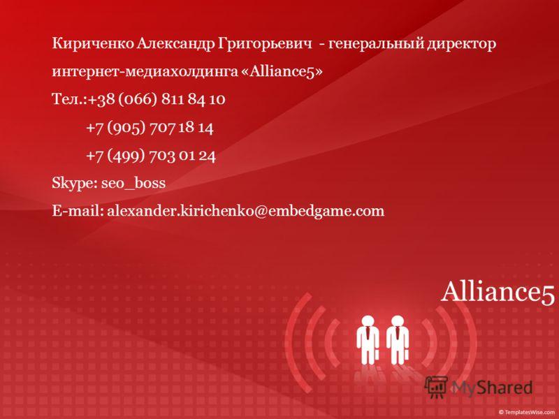 Alliance5 Кириченко Александр Григорьевич - генеральный директор интернет-медиахолдинга «Alliance5» Тел.:+38 (066) 811 84 10 +7 (905) 707 18 14 +7 (499) 703 01 24 Skype: seo_boss Е-mail: alexander.kirichenko@embedgame.com