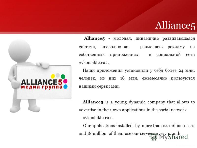 Alliance5 - молодая, динамично развивающаяся система, позволяющая размещать рекламу на собственных приложениях в социальной сети «vkontakte.ru». Наши приложения установили у себя более 24 млн. человек, из них 18 млн. ежемесячно пользуются нашими серв
