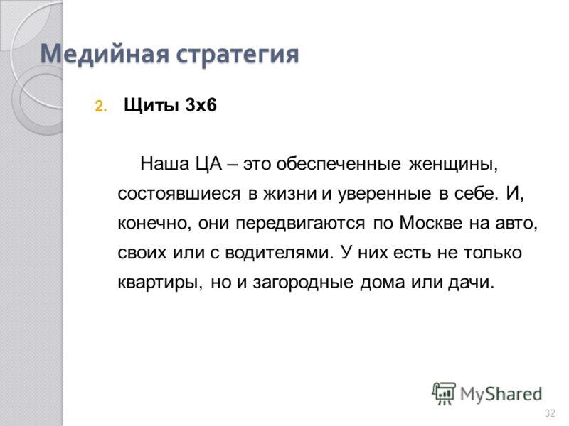Медийная стратегия 2. Щиты 3 х 6 Наша ЦА – это обеспеченные женщины, состоявшиеся в жизни и уверенные в себе. И, конечно, они передвигаются по Москве на авто, своих или с водителями. У них есть не только квартиры, но и загородные дома или дачи. 32