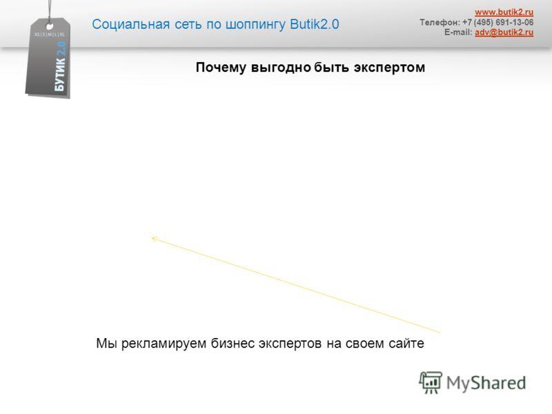 Социальная сеть по шоппингу Butik2.0 www.butik2. ru Телефон: +7 (495) 691-13-06 E-mail: adv@butik2.ruadv@butik2. ru Почему выгодно быть экспертом Мы рекламируем бизнес экспертов на своем сайте