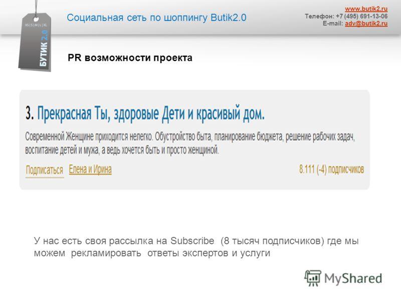 У нас есть своя рассылка на Subscribe (8 тысяч подписчиков) где мы можем рекламировать ответы экспертов и услуги Социальная сеть по шоппингу Butik2.0 www.butik2. ru Телефон: +7 (495) 691-13-06 E-mail: adv@butik2.ruadv@butik2. ru PR возможности проект