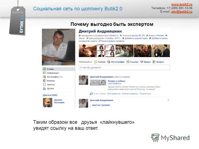 Социальная сеть по шоппингу Butik2.0 www.butik2. ru Телефон: +7 (495) 691-13-06 E-mail: adv@butik2.ruadv@butik2. ru Почему выгодно быть экспертом Таким образом все друзья «лайкнувшего» увидят ссылку на ваш ответ.