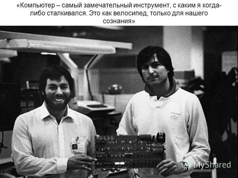 «Компьютер – самый замечательный инструмент, с каким я когда- либо сталкивался. Это как велосипед, только для нашего сознания»