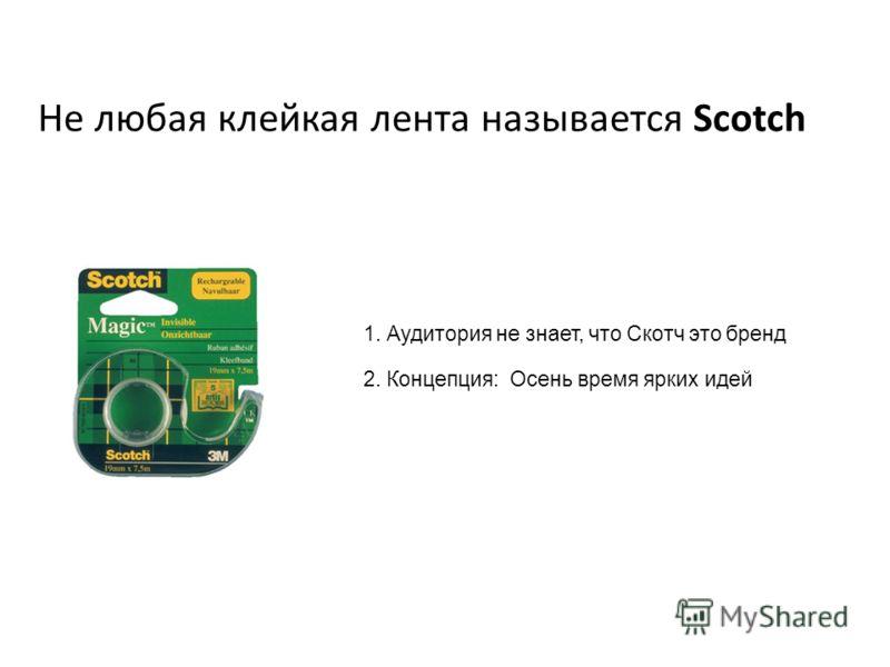 Не любая клейкая лента называется Scotch 1. Аудитория не знает, что Скотч это бренд 2. Концепция: Осень время ярких идей
