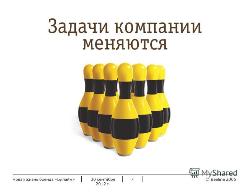 © Beeline 20052 июля 2012 г.Новая жизнь бренда «Билайн»7 Задачи компании меняются