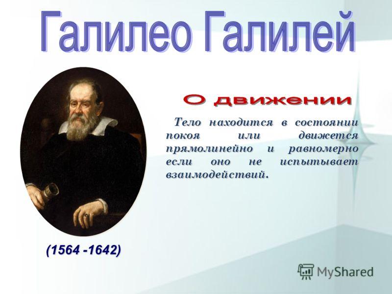 Тело находится в состоянии покоя или движется прямолинейно и равномерно если оно не испытывает взаимодействий. (1564 -1642)