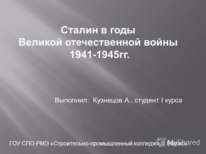 Сталин в годы Великой отечественной войны 1941-1945 гг. Выполнил: Кузнецов А., студент I курса ГОУ СПО РМЭ «Строительно-промышленный колледж», г. Волжск