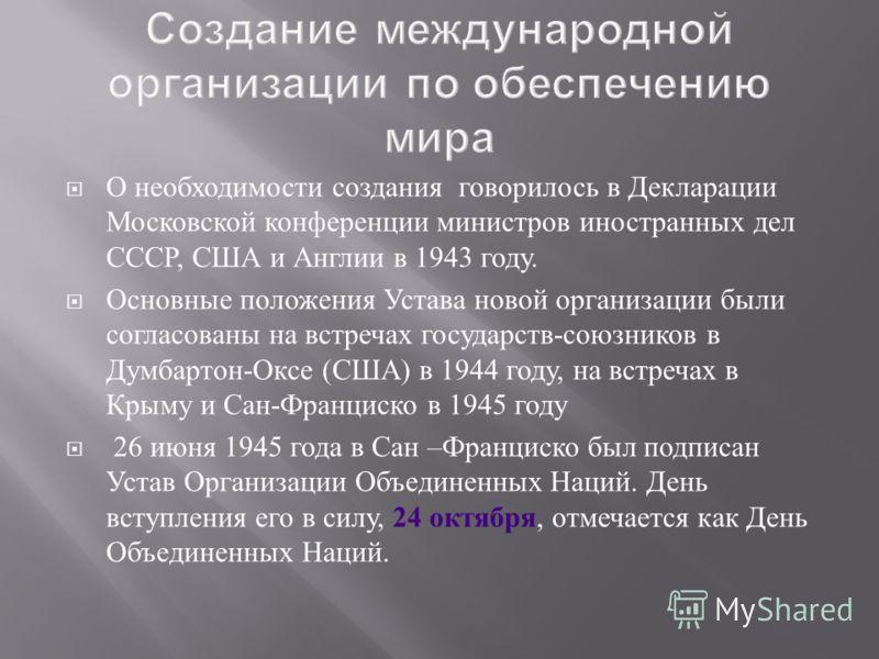 О необходимости создания говорилось в Декларации Московской конференции министров иностранных дел СССР, США и Англии в 1943 году. Основные положения Устава новой организации были согласованы на встречах государств - союзников в Думбартон - Оксе ( США