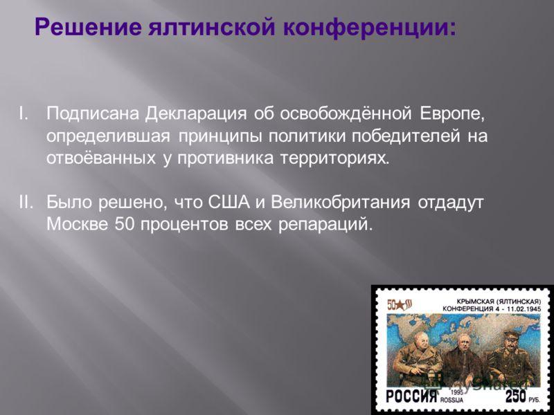 Решение ялтинской конференции: I.Подписана Декларация об освобождённой Европе, определившая принципы политики победителей на отвоёванных у противника территориях. II.Было решено, что США и Великобритания отдадут Москве 50 процентов всех репараций.