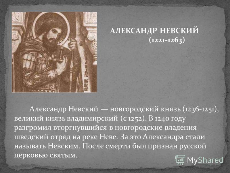 Александр Невский новгородский князь (1236-1251), великий князь владимирский (с 1252). В 1240 году разгромил вторгнувшийся в новгородские владения шведский отряд на реке Неве. За это Александра стали называть Невским. После смерти был признан русской