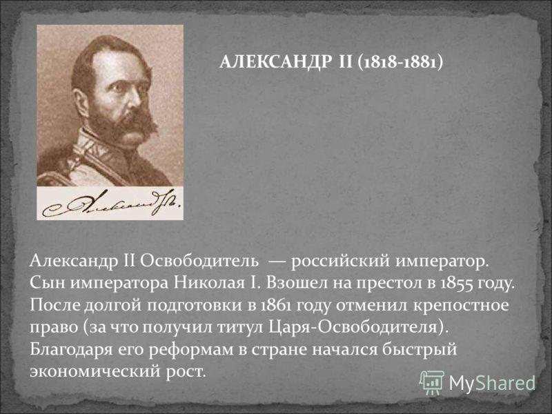 Александр II Освободитель российский император. Сын императора Николая I. Взошел на престол в 1855 году. После долгой подготовки в 1861 году отменил крепостное право (за что получил титул Царя-Освободителя). Благодаря его реформам в стране начался бы