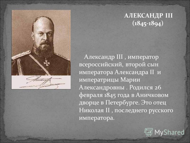 АЛЕКСАНДР III (1845-1894) Александр III, император всероссийский, второй сын императора Александра II и императрицы Марии Александровны. Родился 26 февраля 1845 года в Аничковом дворце в Петербурге. Это отец Николая II, последнего русского императора