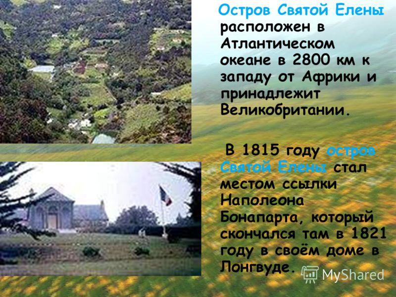 Остров Святой Елены расположен в Атлантическом океане в 2800 км к западу от Африки и принадлежит Великобритании. В 1815 году остров Святой Елены стал местом ссылки Наполеона Бонапарта, который скончался там в 1821 году в своём доме в Лонгвуде.