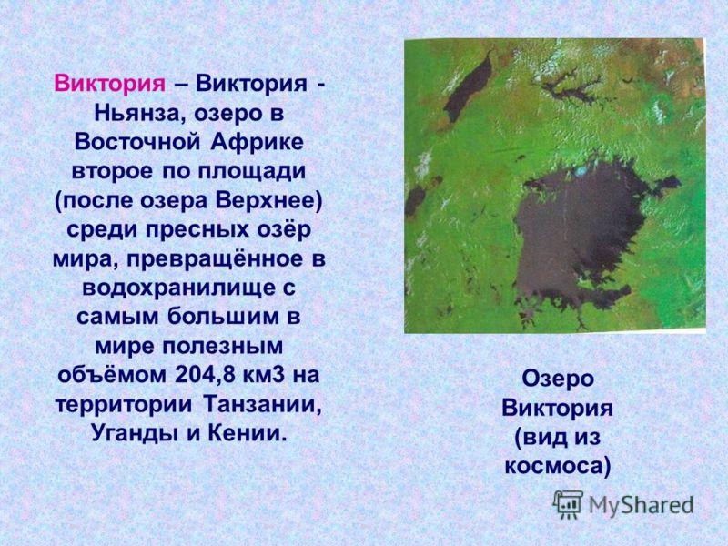Виктория – Виктория - Ньянза, озеро в Восточной Африке второе по площади (после озера Верхнее) среди пресных озёр мира, превращённое в водохранилище с самым большим в мире полезным объёмом 204,8 км 3 на территории Танзании, Уганды и Кении. Озеро Викт
