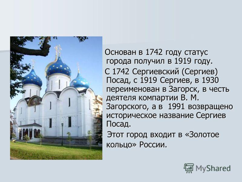 Основан в 1742 году статус города получил в 1919 году. Основан в 1742 году статус города получил в 1919 году. С 1742 Сергиевский (Сергиев) Посад, с 1919 Сергиев, в 1930 переименован в Загорск, в честь деятеля компартии В. М. Загорского, а в 1991 возв