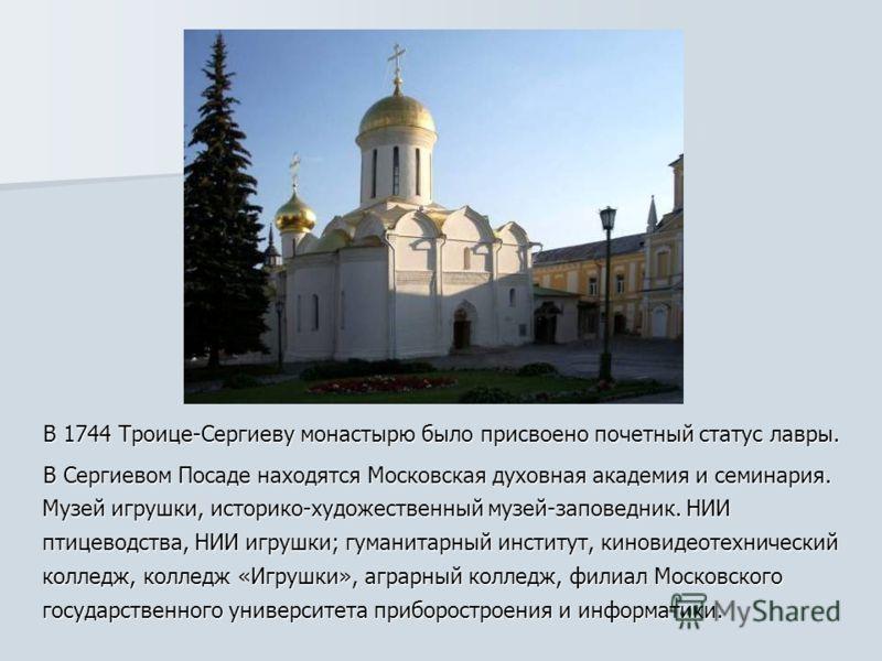 В 1744 Троице-Сергиеву монастырю было присвоено почетный статус лавры. В 1744 Троице-Сергиеву монастырю было присвоено почетный статус лавры. В Сергиевом Посаде находятся Московская духовная академия и семинария. Музей игрушки, историко-художественны