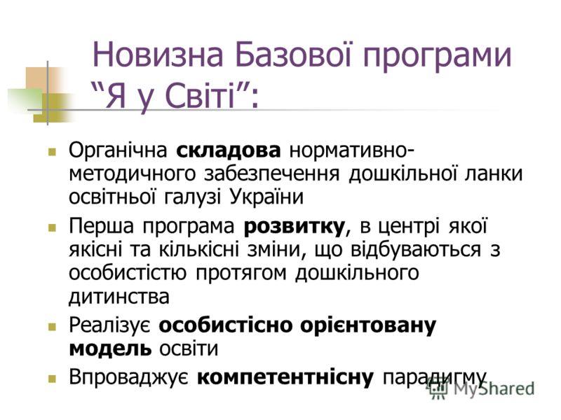 Новизна Базової програми Я у Світі: Органічна складова нормативно- методичного забезпечення дошкільної ланки освітньої галузі України Перша програма розвитку, в центрі якої якісні та кількісні зміни, що відбуваються з особистістю протягом дошкільного