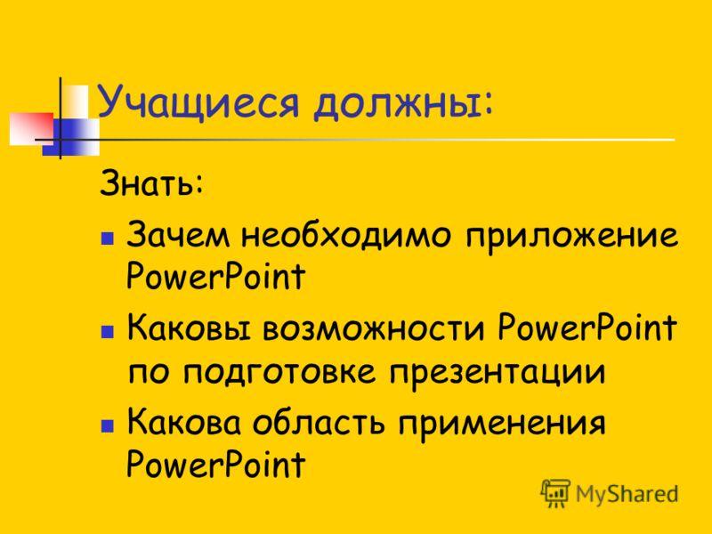 Учащиеся должны: Знать: Зачем необходимо приложение PowerPoint Каковы возможности PowerPoint по подготовке презентации Какова область применения PowerPoint
