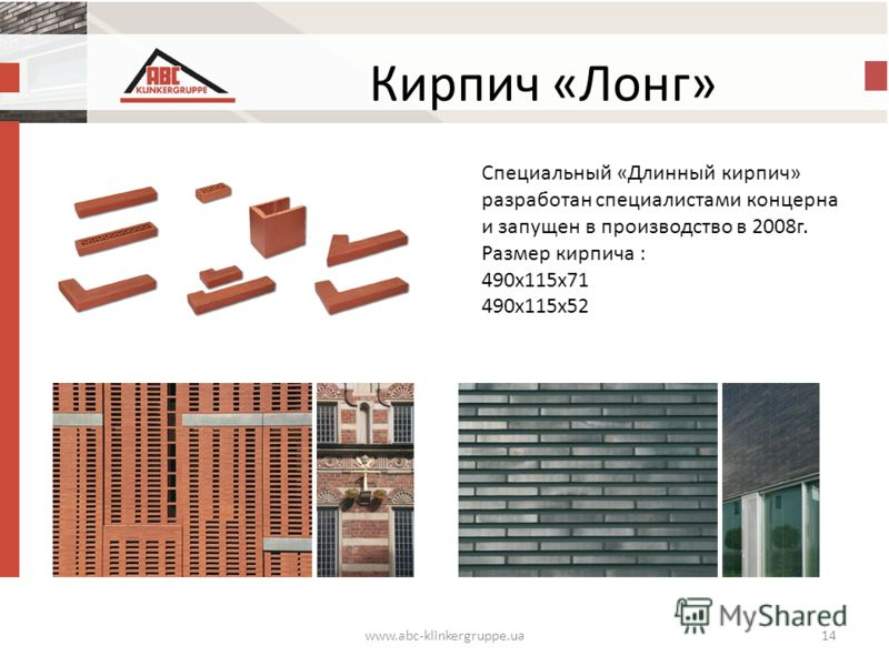 Кирпич «Лонг» www.abc-klinkergruppe.ua14 Специальный «Длинный кирпич» разработан специалистами концерна и запущен в производство в 2008 г. Размер кирпича : 490 х 115 х 71 490 х 115 х 52