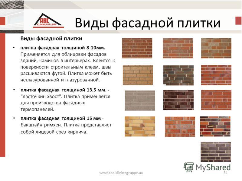 Виды фасадной плитки www.abc-klinkergruppe.ua31 Виды фасадной плитки плитка фасадная толщиной 8-10 мм. Применяется для облицовки фасадов зданий, каминов в интерьерах. Клеится к поверхности строительным клеем, швы расшиваются фугой. Плитка может быть