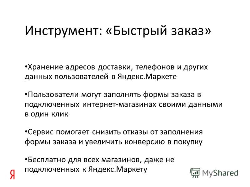 Инструмент: «Быстрый заказ» Хранение адресов доставки, телефонов и других данных пользователей в Яндекс.Маркете Пользователи могут заполнять формы заказа в подключенных интернет-магазинах своими данными в один клик Сервис помогает снизить отказы от з