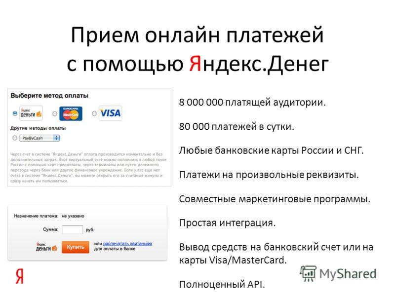 Прием онлайн платежей с помощью Яндекс.Денег 8 000 000 платящей аудитории. 80 000 платежей в сутки. Любые банковские карты России и СНГ. Платежи на произвольные реквизиты. Совместные маркетинговые программы. Простая интеграция. Вывод средств на банко