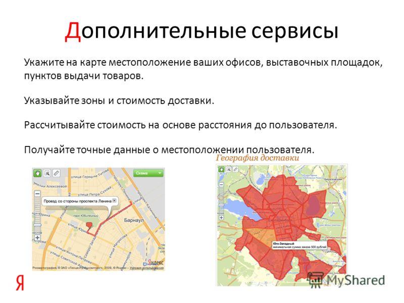Дополнительные сервисы Укажите на карте местоположение ваших офисов, выставочных площадок, пунктов выдачи товаров. Указывайте зоны и стоимость доставки. Рассчитывайте стоимость на основе расстояния до пользователя. Получайте точные данные о местополо