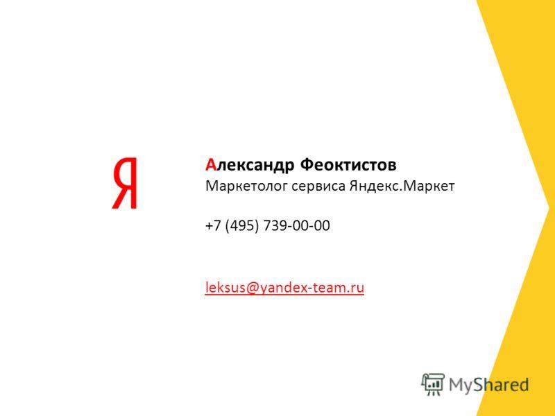Маркетолог сервиса Яндекс.Маркет +7 (495) 739-00-00 leksus@yandex-team.ru Александр Феоктистов