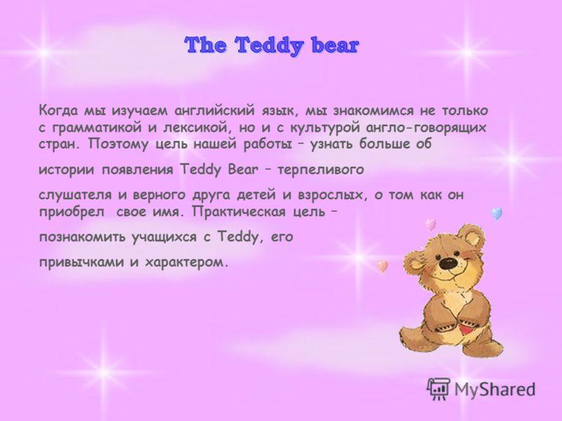 Когда мы изучаем английский язык, мы знакомимся не только с грамматикой и лексикой, но и с культурой англо-говорящих стран. Поэтому цель нашей работы – узнать больше об истории появления Teddy Bear – терпеливого слушателя и верного друга детей и взро