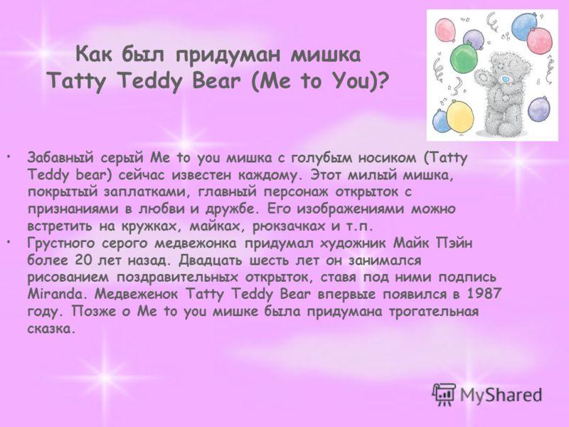 Как был придуман мишка Tatty Teddy Bear (Me to You)? Забавный серый Me to you мишка с голубым носиком (Tatty Teddy bear) сейчас известен каждому. Этот милый мишка, покрытый заплатками, главный персонаж открыток с признаниями в любви и дружбе. Его изо