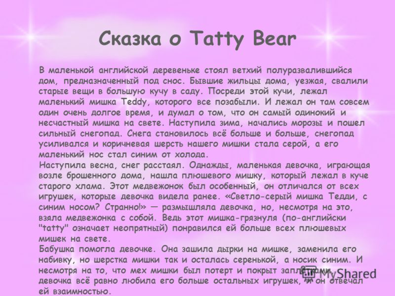 Сказка о Tatty Bear В маленькой английской деревеньке стоял ветхий полуразвалившийся дом, предназначенный под снос. Бывшие жильцы дома, уезжая, свалили старые вещи в большую кучу в саду. Посреди этой кучи, лежал маленький мишка Teddy, которого все по