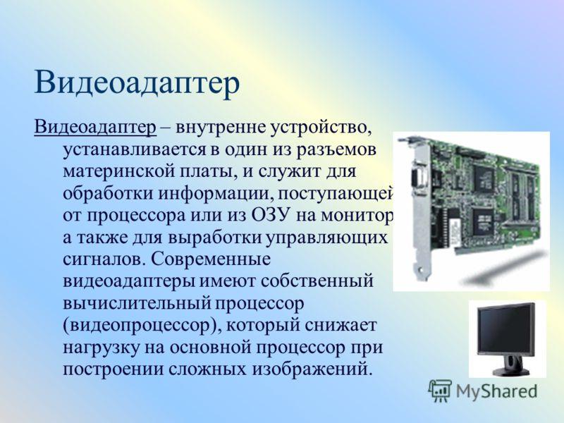 Видеоадаптер Видеоадаптер – внутренне устройство, устанавливается в один из разъемов материнской платы, и служит для обработки информации, поступающей от процессора или из ОЗУ на монитор, а также для выработки управляющих сигналов. Современные видеоа